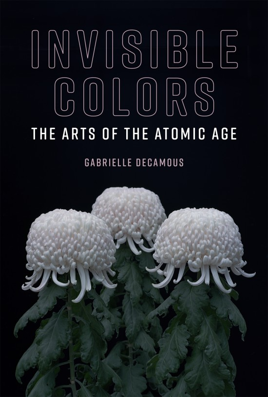 Invisible Colors The Arts of the Atomic Age